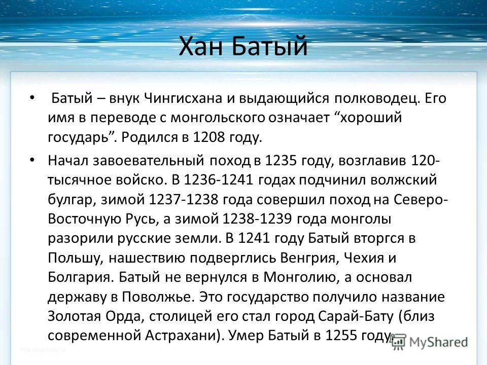 Хан Батый Батый – внук Чингисхана и выдающийся полководец. Его имя в переводе с монгольского означает хороший государь. Родился в 1208 году. Начал завоевательный поход в 1235 году, возглавив 120- тысячное войско. В 1236-1241 годах подчинил волжский б
