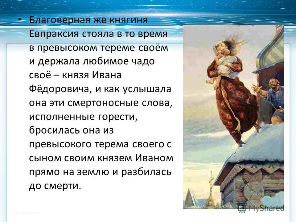 Благоверная же княгиня Евпраксия стояла в то время в превысоком тереме своём и держала любимое чадо своё – князя Ивана Фёдоровича, и как услышала она эти смертоносные слова, исполненные горести, бросилась она из превысокого терема своего с сыном свои