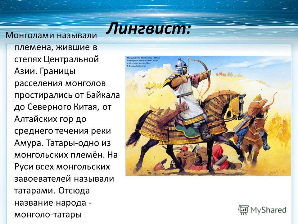 Лингвист: Монголами называли племена, жившие в степях Центральной Азии. Границы расселения монголов простирались от Байкала до Северного Китая, от Алтайских гор до среднего течения реки Амура. Татары-одно из монгольских племён. На Руси всех монгольск