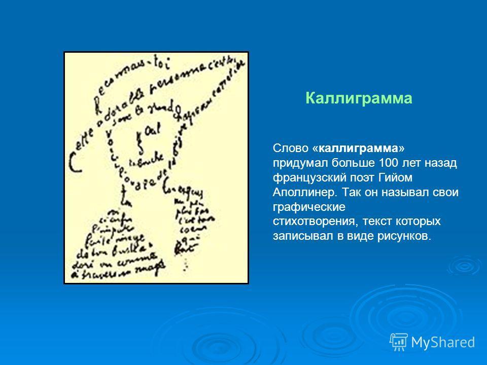 Каллиграмма Слово «каллиграмма» придумал больше 100 лет назад французский поэт Гийом Аполлинер. Так он называл свои графические стихотворения, текст которых записывал в виде рисунков.