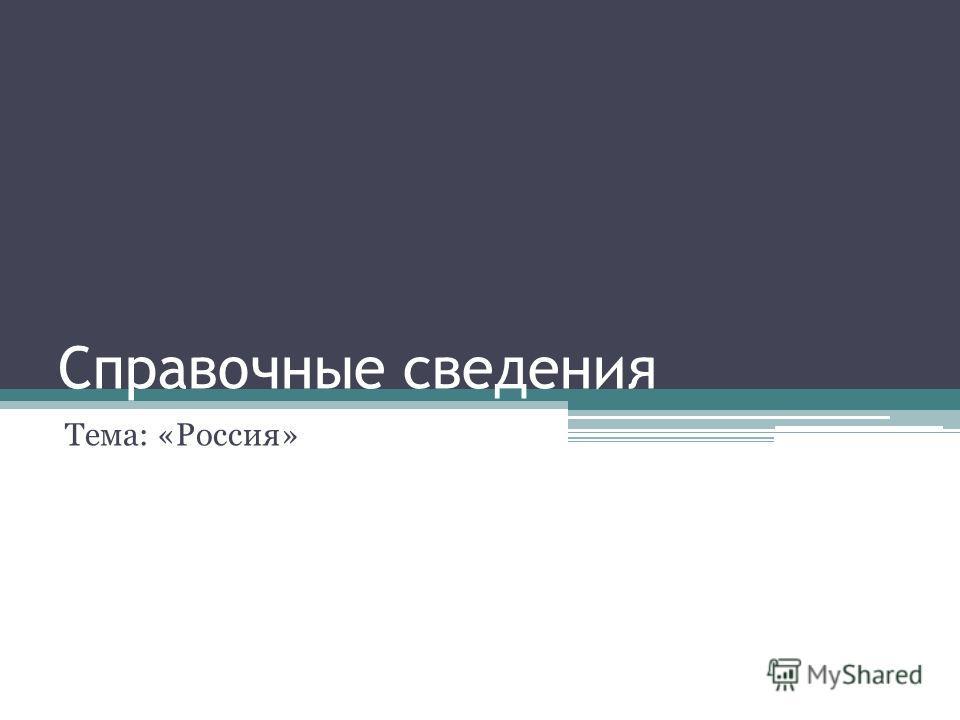 Справочные сведения Тема: «Россия»
