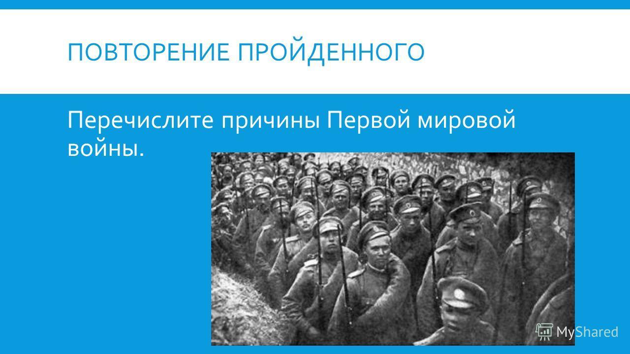 ПОВТОРЕНИЕ ПРОЙДЕННОГО Перечислите причины Первой мировой войны.
