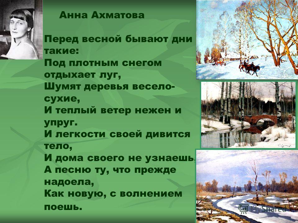 Анна Ахматова Перед весной бывают дни такие: Под плотным снегом отдыхает луг, Шумят деревья весело- сухие, И теплый ветер нежен и упруг. И легкости своей дивится тело, И дома своего не узнаешь, А песню ту, что прежде надоела, Как новую, с волнением п