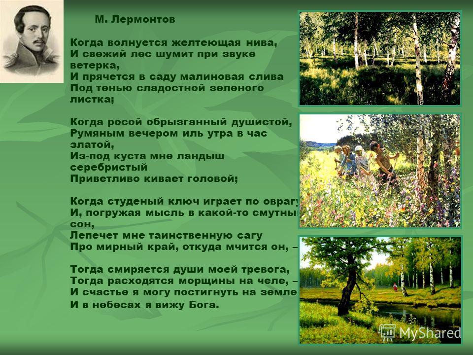 М. Лермонтов Когда волнуется желтеющая нива, И свежий лес шумит при звуке ветерка, И прячется в саду малиновая слива Под тенью сладостной зеленого листка; Когда росой обрызганный душистой, Румяным вечером иль утра в час златой, Из-под куста мне ланды