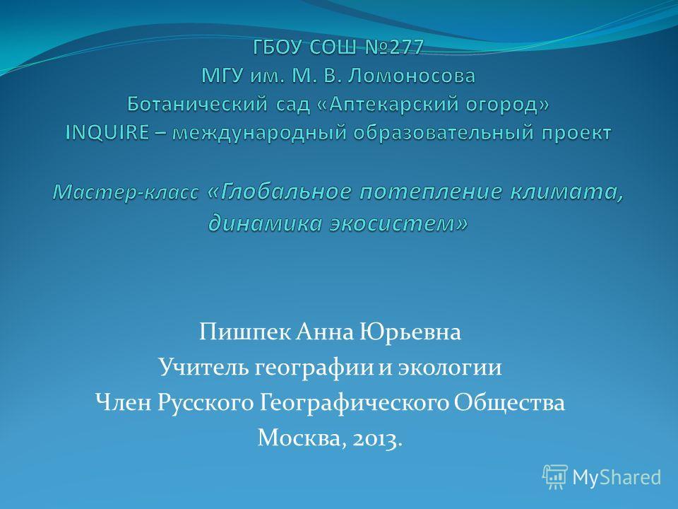 Пишпек Анна Юрьевна Учитель географии и экологии Член Русского Географического Общества Москва, 2013.