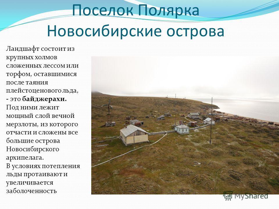 Поселок Полярка Новосибирские острова Ландшафт состоит из крупных холмов сложенных лессом или торфом, оставшимися после таяния плейстоценового льда, - это байджерахи. Под ними лежит мощный слой вечной мерзлоты, из которого отчасти и сложены все больш