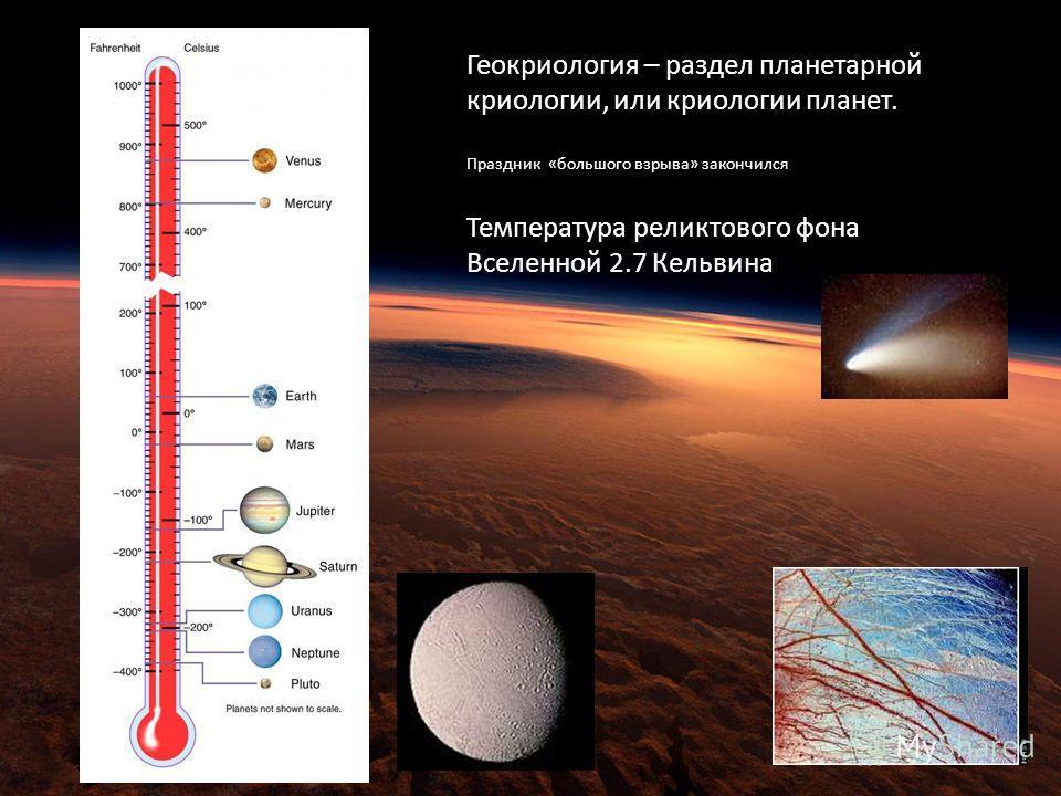 Геокриология – раздел планетарной криологии, или криологии планет. Праздник «большого взрыва» закончился Температура реликтового фона Вселенной 2.7 Кельвина