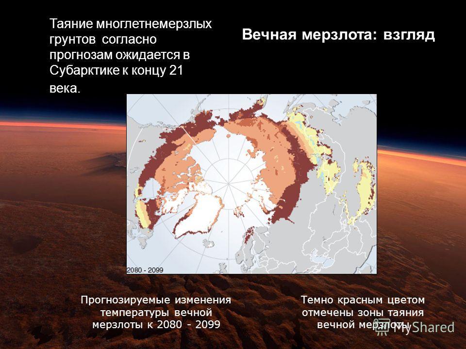Вечная мерзлота: взгляд Таяние многлетнемерзлых грунтов согласно прогнозам ожидается в Субарктике к концу 21 века. Прогнозируемые изменения температуры вечной мерзлоты к 2080 - 2099 Темно красным цветом отмечены зоны таяния вечной мерзлоты