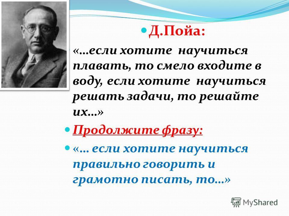 Д.Пойа: «…если хотите научиться плавать, то смело входите в воду, если хотите научиться решать задачи, то решайте их…» Продолжите фразу: «… если хотите научиться правильно говорить и грамотно писать, то…»