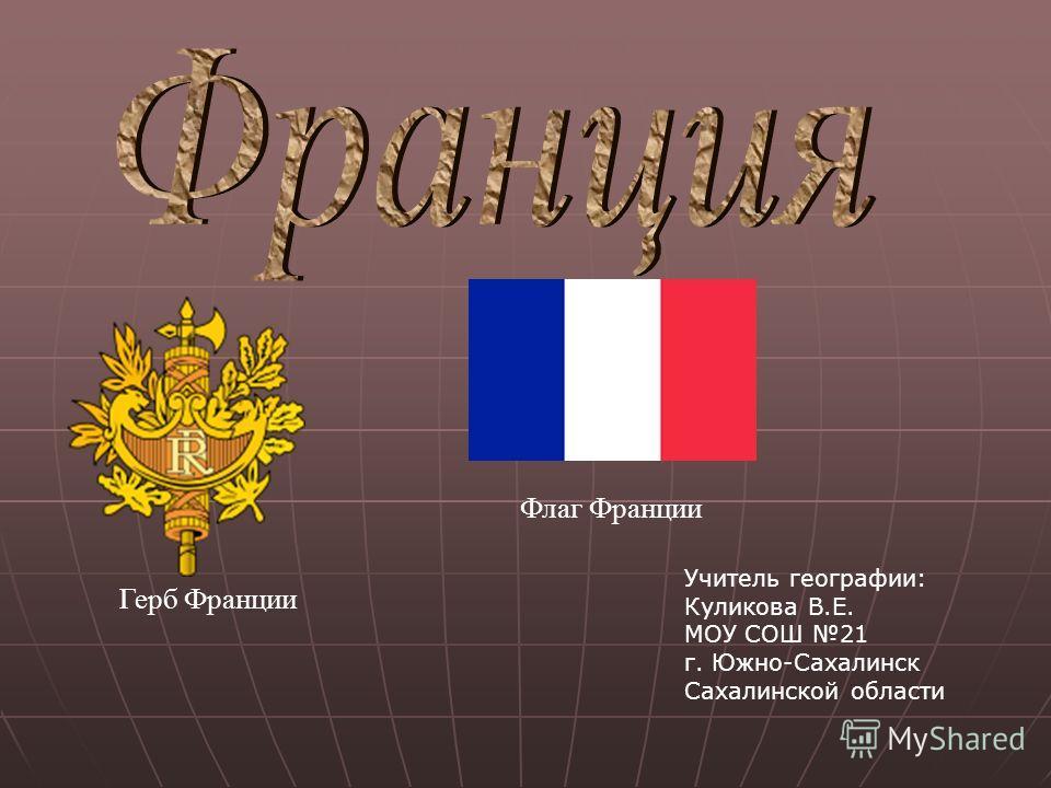 Герб Франции Флаг Франции Учитель географии: Куликова В.Е. МОУ СОШ 21 г. Южно-Сахалинск Сахалинской области