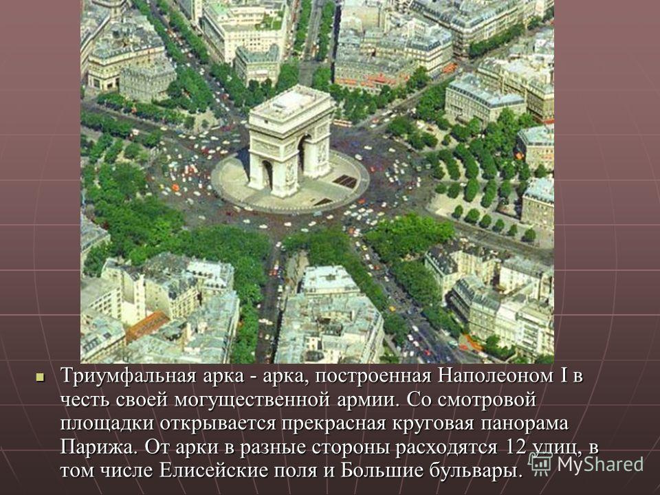 Триумфальная арка - арка, построенная Наполеоном I в честь своей могущественной армии. Со смотровой площадки открывается прекрасная круговая панорама Парижа. От арки в разные стороны расходятся 12 улиц, в том числе Елисейские поля и Большие бульвары.