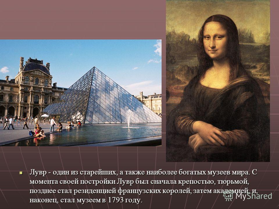 Лувр - один из старейших, а также наиболее богатых музеев мира. С момента своей постройки Лувр был сначала крепостью, тюрьмой, позднее стал резиденцией французских королей, затем академией, и, наконец, стал музеем в 1793 году. Лувр - один из старейши