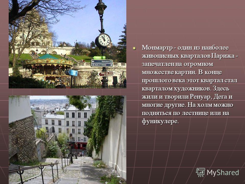 Монмартр - один из наиболее живописных кварталов Парижа - запечатлен на огромном множестве картин. В конце прошлого века этот квартал стал кварталом художников. Здесь жили и творили Ренуар, Дега и многие другие. На холм можно подняться по лестнице ил