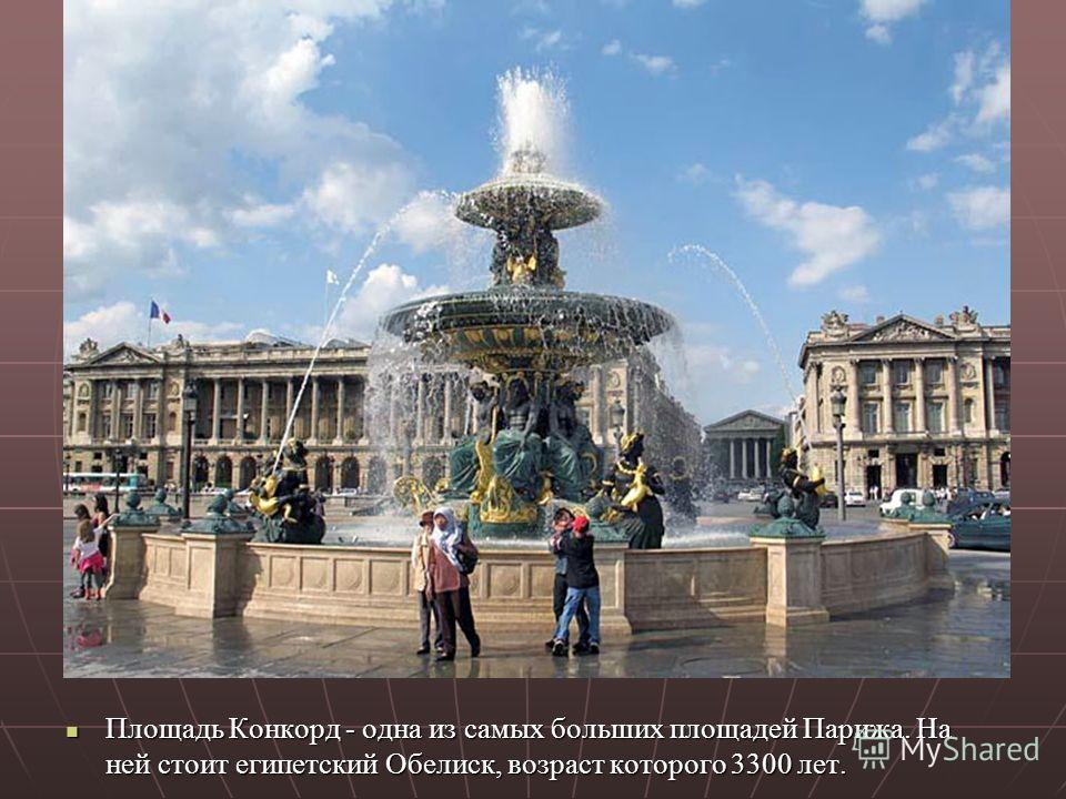 Площадь Конкорд - одна из самых больших площадей Парижа. На ней стоит египетский Обелиск, возраст которого 3300 лет. Площадь Конкорд - одна из самых больших площадей Парижа. На ней стоит египетский Обелиск, возраст которого 3300 лет.