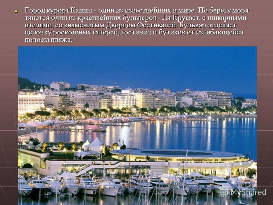 Город курорт Канны - один из известнейших в мире. По берегу моря тянется один из красивейших бульваров - Ля Круазет, с шикарными отелями, со знаменитым Дворцом Фестивалей. Бульвар отделяет цепочку роскошных галерей, гостиниц и бутиков от изгибающейся