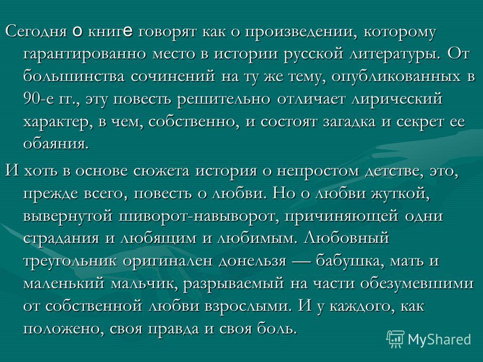 Сегодня о книг е говорят как о произведении, которому гарантированно место в истории русской литературы. От большинства сочинений на ту же тему, опубликованных в 90-е гг., эту повесть решительно отличает лирический характер, в чем, собственно, и сост