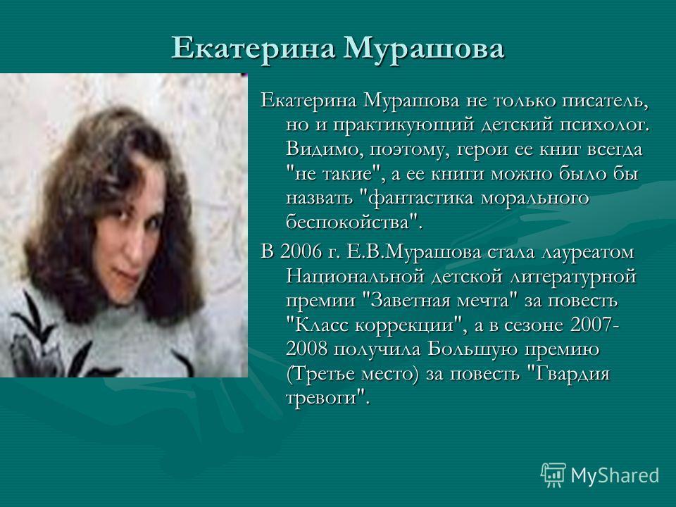 Екатерина Мурашова Екатерина Мурашова не только писатель, но и практикующий детский психолог. Видимо, поэтому, герои ее книг всегда