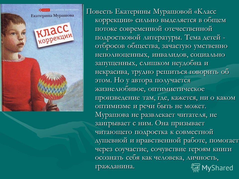 Повесть Екатерины Мурашовой «Класс коррекции» сильно выделяется в общем потоке современной отечественной подростковой литературы. Тема детей - отбросов общества, зачастую умственно неполноценных, инвалидов, социально запущенных, слишком неудобна и не