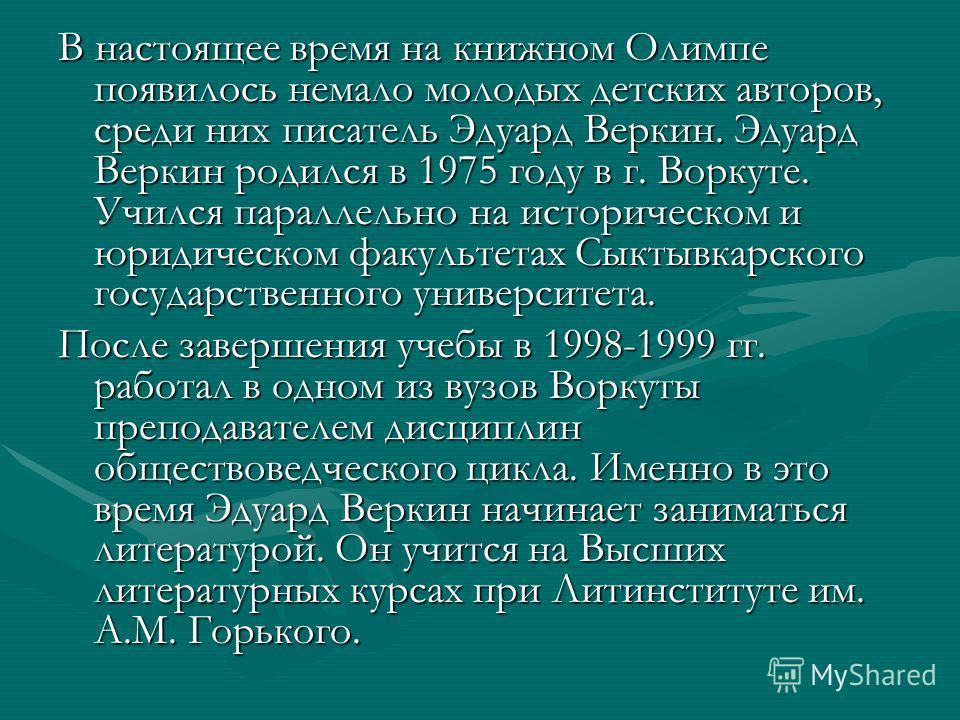 В настоящее время на книжном Олимпе появилось немало молодых детских авторов, среди них писатель Эдуард Веркин. Эдуард Веркин родился в 1975 году в г. Воркуте. Учился параллельно на историческом и юридическом факультетах Сыктывкарского государственно