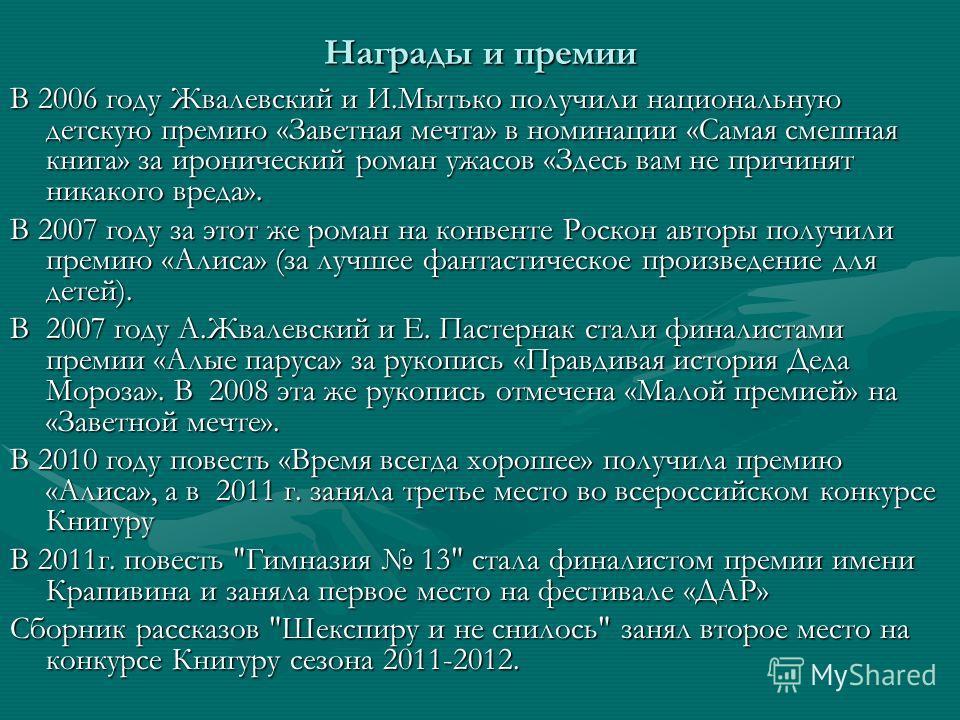 Награды и премии В 2006 году Жвалевский и И.Мытько получили национальную детскую премию «Заветная мечта» в номинации «Самая смешная книга» за иронический роман ужасов «Здесь вам не причинят никакого вреда». В 2007 году за этот же роман на конвенте Ро