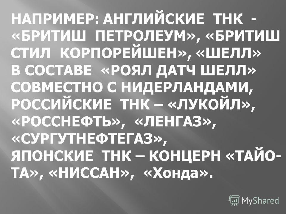 НАПРИМЕР: АНГЛИЙСКИЕ ТНК - «БРИТИШ ПЕТРОЛЕУМ», «БРИТИШ СТИЛ КОРПОРЕЙШЕН», «ШЕЛЛ» В СОСТАВЕ «РОЯЛ ДАТЧ ШЕЛЛ» СОВМЕСТНО С НИДЕРЛАНДАМИ, РОССИЙСКИЕ ТНК – «ЛУКОЙЛ», «РОССНЕФТЬ», «ЛЕНГАЗ», «СУРГУТНЕФТЕГАЗ», ЯПОНСКИЕ ТНК – КОНЦЕРН «ТАЙО- ТА», «НИССАН», «Хо