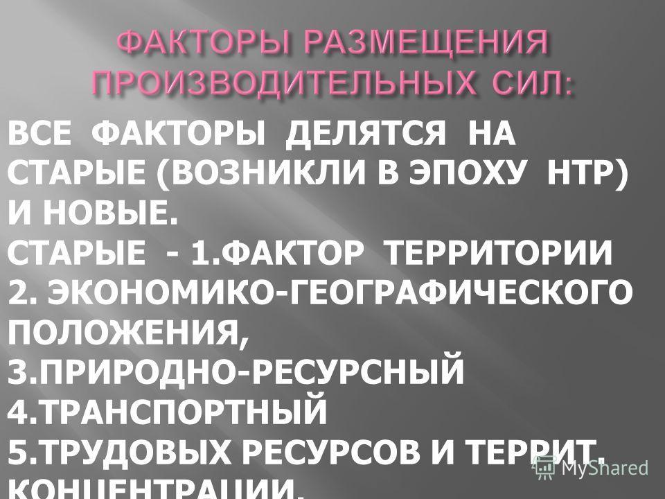 ВСЕ ФАКТОРЫ ДЕЛЯТСЯ НА СТАРЫЕ (ВОЗНИКЛИ В ЭПОХУ НТР) И НОВЫЕ. СТАРЫЕ - 1. ФАКТОР ТЕРРИТОРИИ 2. ЭКОНОМИКО-ГЕОГРАФИЧЕСКОГО ПОЛОЖЕНИЯ, 3.ПРИРОДНО-РЕСУРСНЫЙ 4. ТРАНСПОРТНЫЙ 5. ТРУДОВЫХ РЕСУРСОВ И ТЕРРИТ. КОНЦЕНТРАЦИИ.