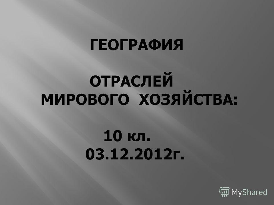 ГЕОГРАФИЯ ОТРАСЛЕЙ МИРОВОГО ХОЗЯЙСТВА: 10 кл. 03.12.2012 г.