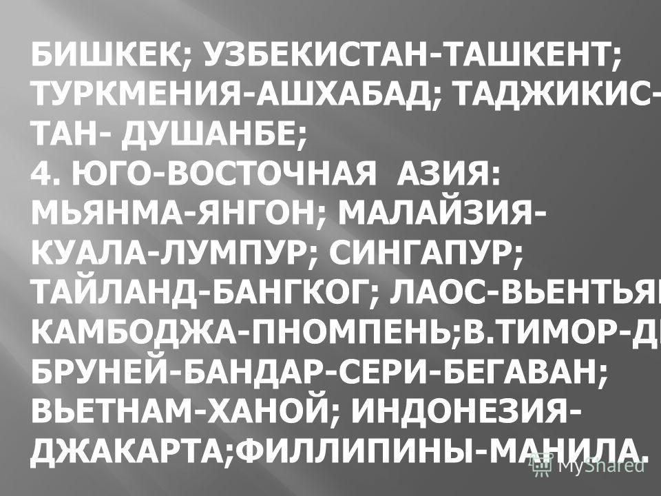 БИШКЕК; УЗБЕКИСТАН-ТАШКЕНТ; ТУРКМЕНИЯ-АШХАБАД; ТАДЖИКИС- ТАН- ДУШАНБЕ; 4. ЮГО-ВОСТОЧНАЯ АЗИЯ: МЬЯНМА-ЯНГОН; МАЛАЙЗИЯ- КУАЛА-ЛУМПУР; СИНГАПУР; ТАЙЛАНД-БАНГКОГ; ЛАОС-ВЬЕНТЬЯН КАМБОДЖА-ПНОМПЕНЬ;В.ТИМОР-ДИЛИ БРУНЕЙ-БАНДАР-СЕРИ-БЕГАВАН; ВЬЕТНАМ-ХАНОЙ; ИНД