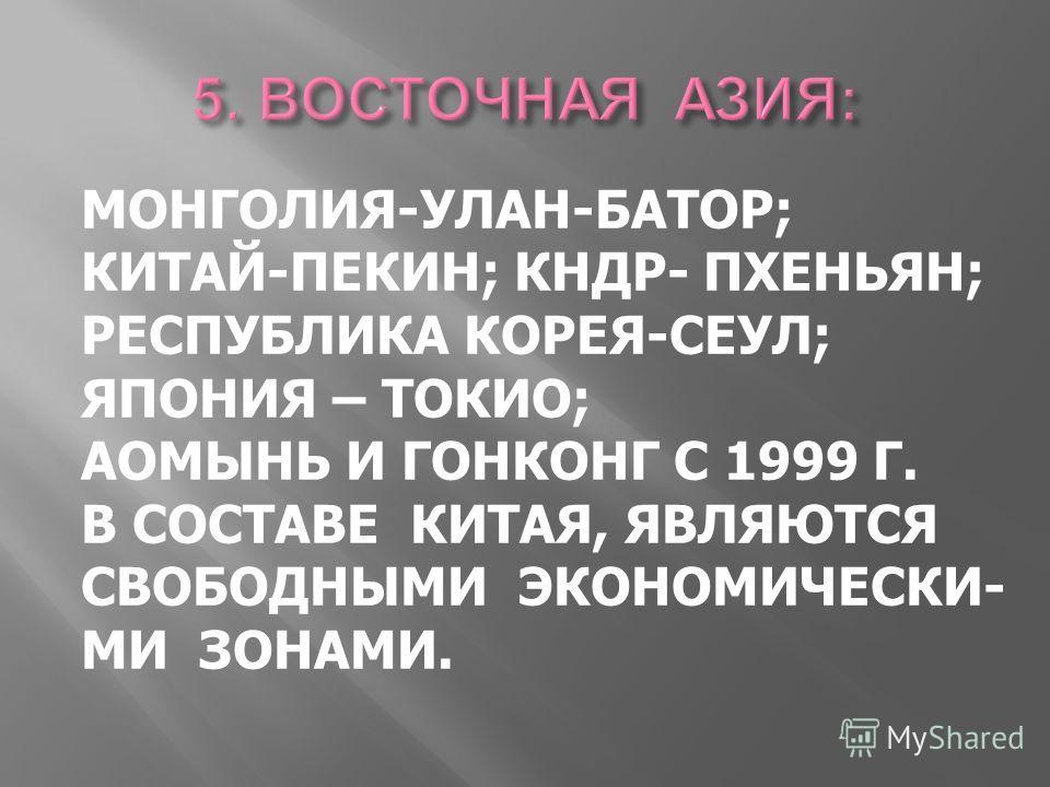 МОНГОЛИЯ-УЛАН-БАТОР; КИТАЙ-ПЕКИН; КНДР- ПХЕНЬЯН; РЕСПУБЛИКА КОРЕЯ-СЕУЛ; ЯПОНИЯ – ТОКИО; АОМЫНЬ И ГОНКОНГ С 1999 Г. В СОСТАВЕ КИТАЯ, ЯВЛЯЮТСЯ СВОБОДНЫМИ ЭКОНОМИЧЕСКИ- МИ ЗОНАМИ.