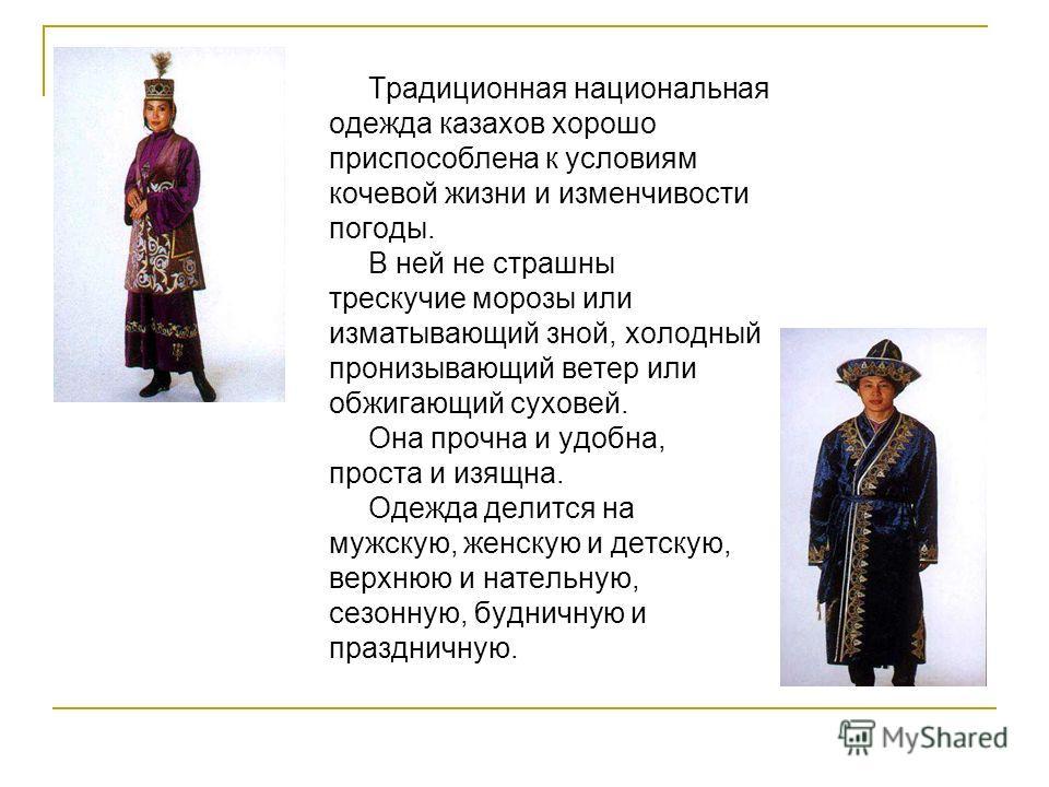 Традиционная национальная одежда казахов хорошо приспособлена к условиям кочевой жизни и изменчивости погоды. В ней не страшны трескучие морозы или изматывающий зной, холодный пронизывающий ветер или обжигающий суховей. Она прочна и удобна, проста и