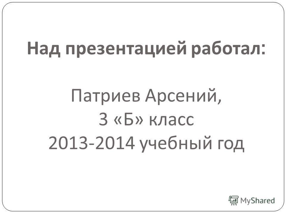 Над презентацией работал : Патриев Арсений, 3 «Б» класс 2013-2014 учебный год