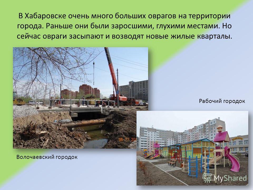 В Хабаровске очень много больших оврагов на территории города. Раньше они были заросшими, глухими местами. Но сейчас овраги засыпают и возводят новые жилые кварталы. Волочаевский городок Рабочий городок