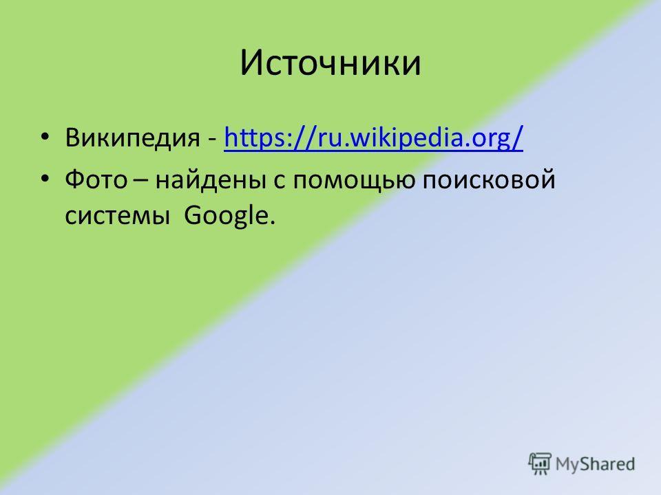 Источники Википедия - https://ru.wikipedia.org/https://ru.wikipedia.org/ Фото – найдены с помощью поисковой системы Google.