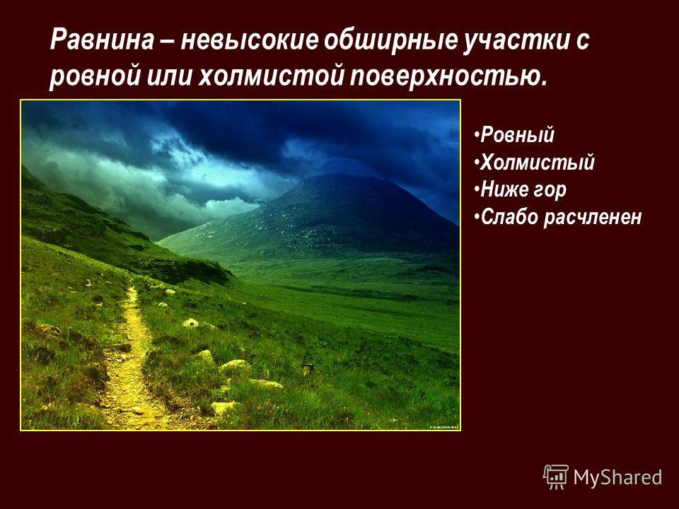 Ровный Холмистый Ниже гор Слабо расчленен Равнина – невысокие обширные участки с ровной или холмистой поверхностью.