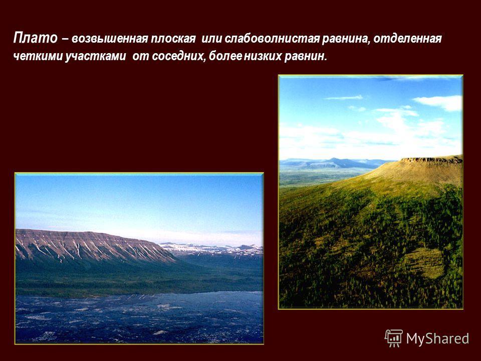 Плато – возвышенная плоская или слабоволнистая равнина, отделенная четкими участками от соседних, более низких равнин.