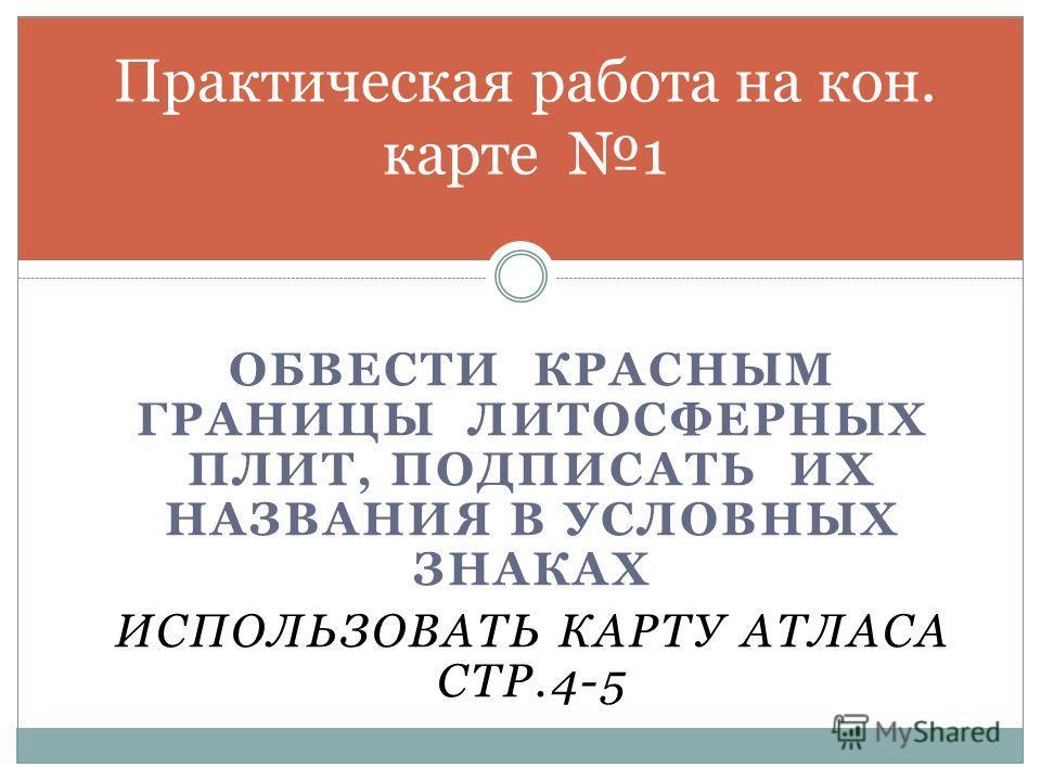 ОБВЕСТИ КРАСНЫМ ГРАНИЦЫ ЛИТОСФЕРНЫХ ПЛИТ, ПОДПИСАТЬ ИХ НАЗВАНИЯ В УСЛОВНЫХ ЗНАКАХ ИСПОЛЬЗОВАТЬ КАРТУ АТЛАСА СТР.4-5 Практическая работа на кон. карте 1