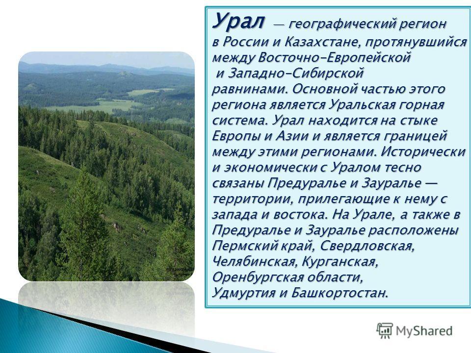 Урал географический регион в России и Казахстане, протянувшийся между Восточно-Европейской и Западно-Сибирской равнинами. Основной частью этого региона является Уральская горная система. Урал находится на стыке Европы и Азии и является границей между