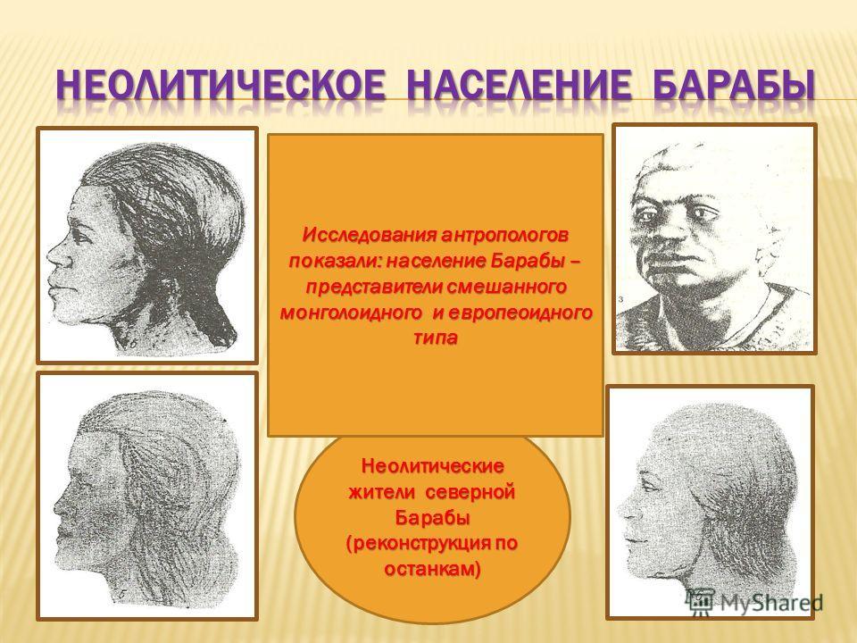 Неолитические жители северной Барабы (реконструкция по останкам) Исследования антропологов показали: население Барабы – представители смешанного монголоидного и европеоидного типа