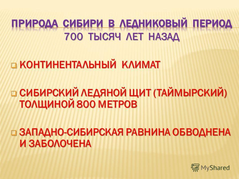 700 ТЫСЯЧ ЛЕТ НАЗАД КОНТИНЕНТАЛЬНЫЙ КЛИМАТ КОНТИНЕНТАЛЬНЫЙ КЛИМАТ СИБИРСКИЙ ЛЕДЯНОЙ ЩИТ (ТАЙМЫРСКИЙ) ТОЛЩИНОЙ 800 МЕТРОВ СИБИРСКИЙ ЛЕДЯНОЙ ЩИТ (ТАЙМЫРСКИЙ) ТОЛЩИНОЙ 800 МЕТРОВ ЗАПАДНО-СИБИРСКАЯ РАВНИНА ОБВОДНЕНА И ЗАБОЛОЧЕНА ЗАПАДНО-СИБИРСКАЯ РАВНИНА