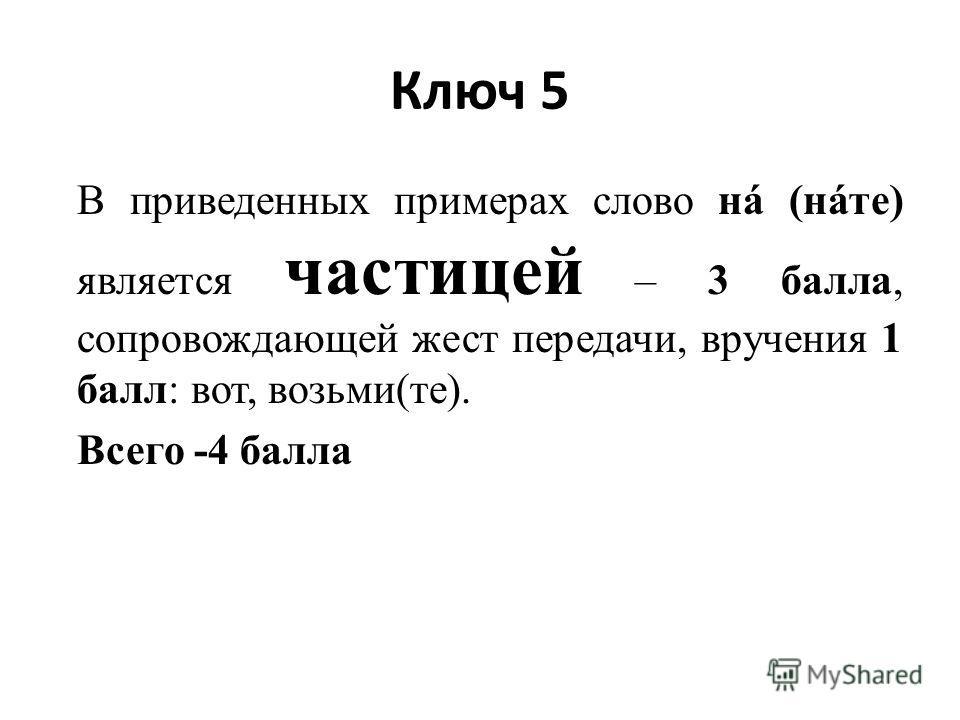 Ключ 5 В приведенных примерах слово нá (нáте) является частицей – 3 балла, сопровождающей жест передачи, вручения 1 балл: вот, возьми(те). Всего -4 балла