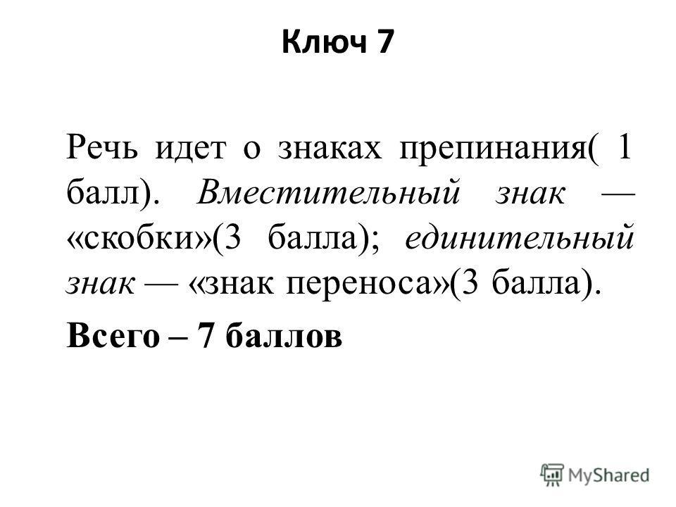 Ключ 7 Речь идет о знаках препинания( 1 балл). Вместительный знак «скобки»(3 балла); единительный знак «знак переноса»(3 балла). Всего – 7 баллов