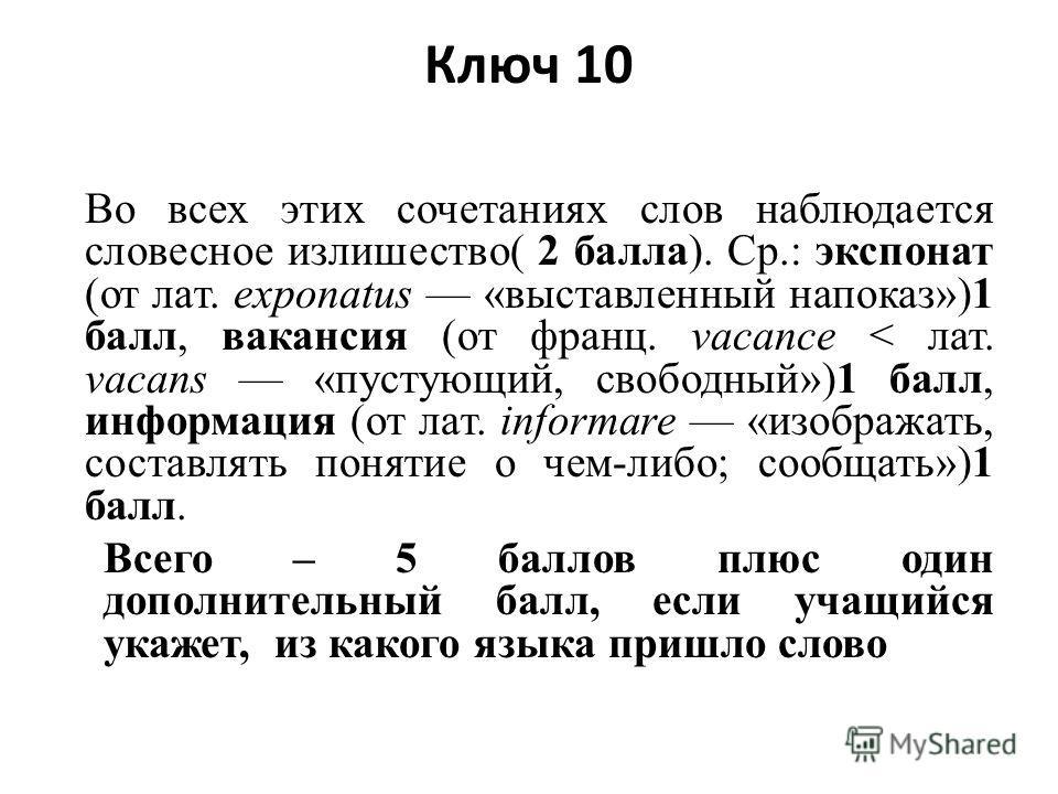 Ключ 10 Во всех этих сочетаниях слов наблюдается словесное излишество( 2 балла). Ср.: экспонат (от лат. exponatus «выставленный напоказ»)1 балл, вакансия (от франц. vacance < лат. vacans «пустующий, свободный»)1 балл, информация (от лат. informare «и