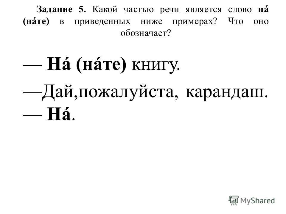Задание 5. Какой частью речи является слово нá (нáте) в приведенных ниже примерах? Что оно обозначает? Нá (нáте) книгу. Дай,пожалуйста, карандаш. Нá.