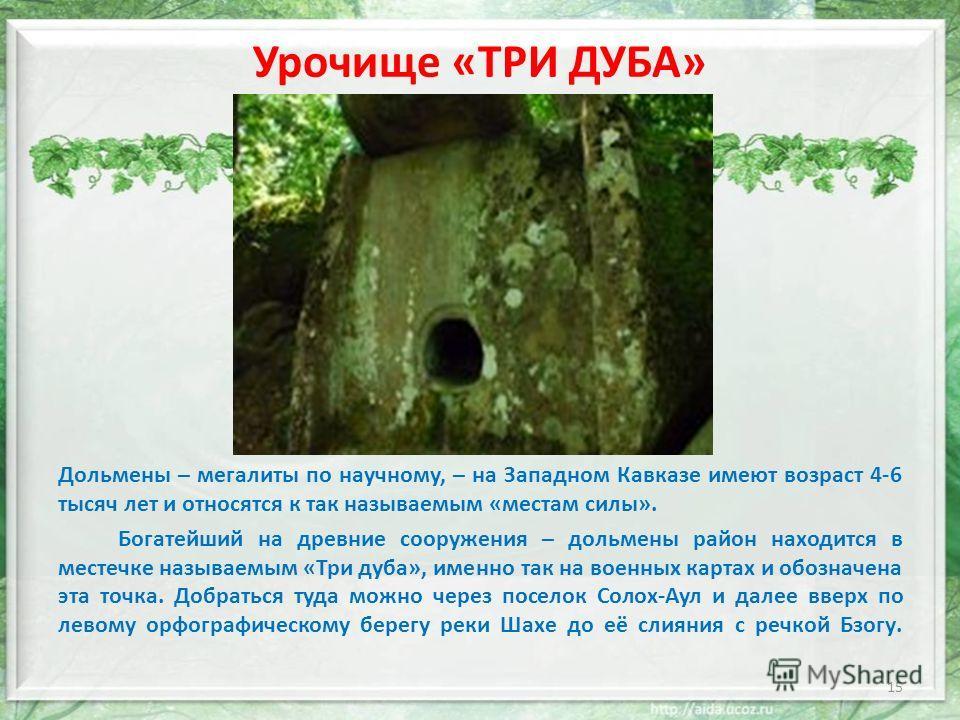 Урочище «ТРИ ДУБА» Дольмены – мегалиты по научному, – на Западном Кавказе имеют возраст 4-6 тысяч лет и относятся к так называемым «местам силы». Богатейший на древние сооружения – дольмены район находится в местечке называемым «Три дуба», именно так