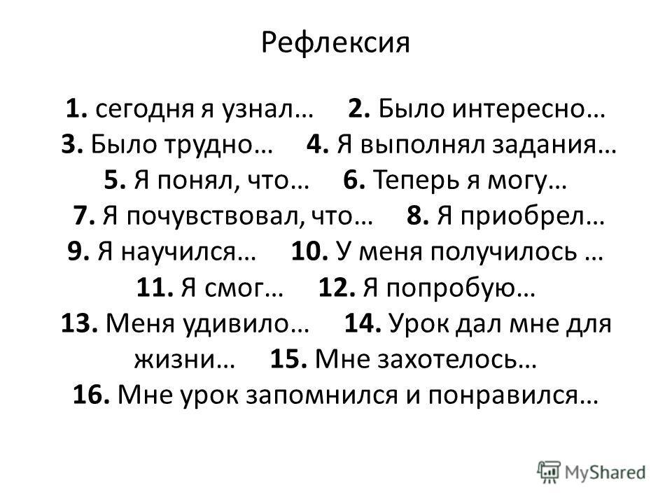 Рефлексия 1. сегодня я узнал… 2. Было интересно… 3. Было трудно… 4. Я выполнял задания… 5. Я понял, что… 6. Теперь я могу… 7. Я почувствовал, что… 8. Я приобрел… 9. Я научился… 10. У меня получилось … 11. Я смог… 12. Я попробую… 13. Меня удивило… 14.