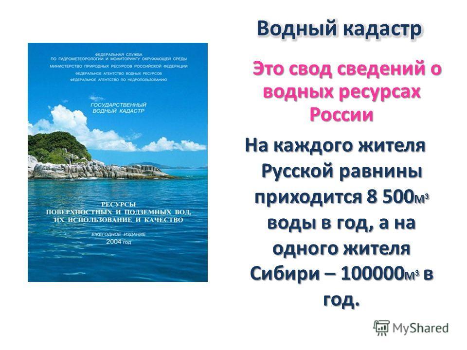 Это свод сведений о водных ресурсах России Это свод сведений о водных ресурсах России На каждого жителя Русской равнины приходится 8 500 М 3 воды в год, а на одного жителя Сибири – 100000 М 3 в год. На каждого жителя Русской равнины приходится 8 500