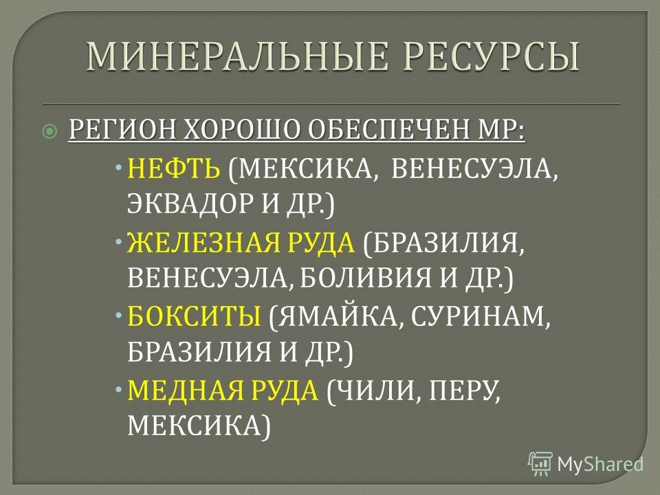 РЕГИОН ХОРОШО ОБЕСПЕЧЕН МР : НЕФТЬ ( МЕКСИКА, ВЕНЕСУЭЛА, ЭКВАДОР И ДР.) ЖЕЛЕЗНАЯ РУДА ( БРАЗИЛИЯ, ВЕНЕСУЭЛА, БОЛИВИЯ И ДР.) БОКСИТЫ ( ЯМАЙКА, СУРИНАМ, БРАЗИЛИЯ И ДР.) МЕДНАЯ РУДА ( ЧИЛИ, ПЕРУ, МЕКСИКА )