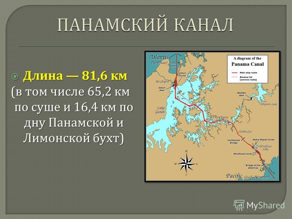 Длина 81,6 км Длина 81,6 км ( в том числе 65,2 км по суше и 16,4 км по дну Панамской и Лимонской бухт ) ( в том числе 65,2 км по суше и 16,4 км по дну Панамской и Лимонской бухт )