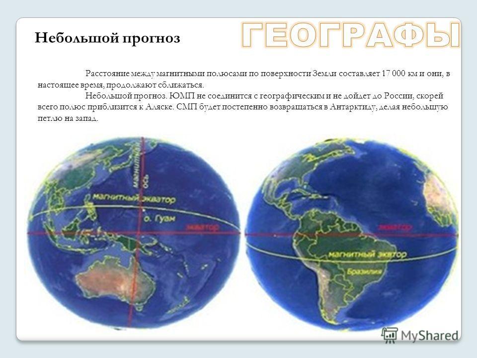 Расстояние между магнитными полюсами по поверхности Земли составляет 17 000 км и они, в настоящее время, продолжают сближаться. Небольшой прогноз. ЮМП не соединится с географическим и не дойдет до России, скорей всего полюс приблизится к Аляске. СМП