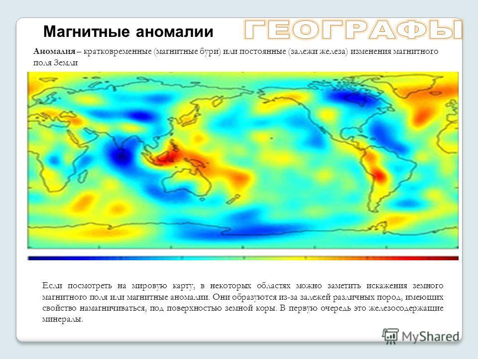 Аномалия – кратковременные (магнитные бури) или постоянные (залежи железа) изменения магнитного поля Земли Если посмотреть на мировую карту, в некоторых областях можно заметить искажения земного магнитного поля или магнитные аномалии. Они образуются
